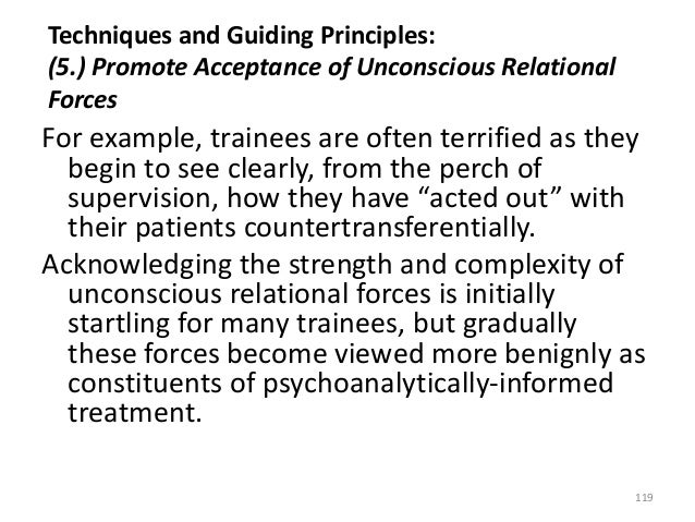 Techniques and Guiding Principles: (5.) Promote Acceptance of Unconscious Relational Forces For example, trainees are ofte...