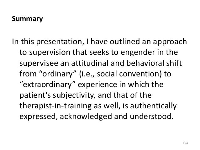 Summary In this presentation, I have outlined an approach to supervision that seeks to engender in the supervisee an attit...
