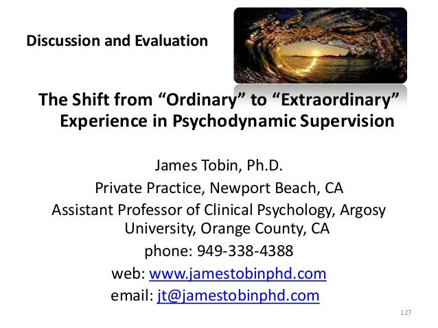 """Discussion and Evaluation The Shift from """"Ordinary"""" to """"Extraordinary"""" Experience in Psychodynamic Supervision James Tobin..."""