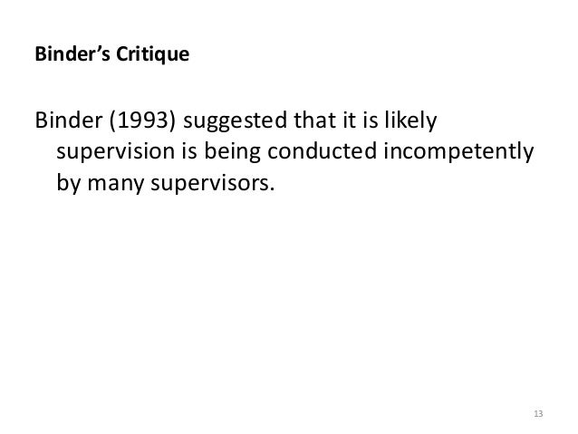 Binder's Critique Binder (1993) suggested that it is likely supervision is being conducted incompetently by many superviso...