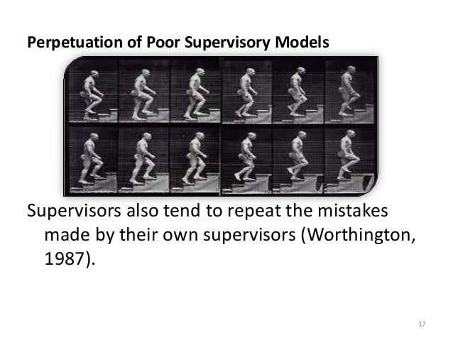 Perpetuation of Poor Supervisory Models Supervisors also tend to repeat the mistakes made by their own supervisors (Worthi...