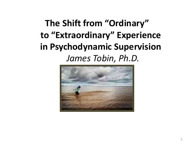 """The Shift from """"Ordinary"""" to """"Extraordinary"""" Experience in Psychodynamic Supervision James Tobin, Ph.D. 2"""