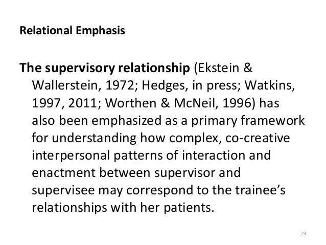 Relational Emphasis The supervisory relationship (Ekstein & Wallerstein, 1972; Hedges, in press; Watkins, 1997, 2011; Wort...