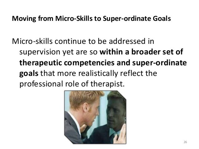 Moving from Micro-Skills to Super-ordinate Goals Micro-skills continue to be addressed in supervision yet are so within a ...