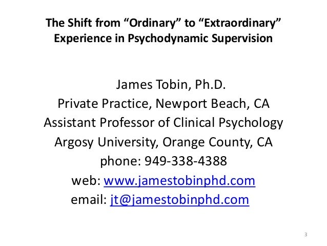 """The Shift from """"Ordinary"""" to """"Extraordinary"""" Experience in Psychodynamic Supervision James Tobin, Ph.D. Private Practice, ..."""
