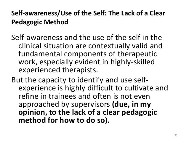 Self-awareness/Use of the Self: The Lack of a Clear Pedagogic Method Self-awareness and the use of the self in the clinica...