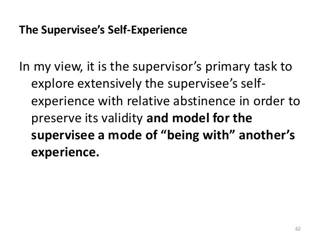 The Supervisee's Self-Experience In my view, it is the supervisor's primary task to explore extensively the supervisee's s...