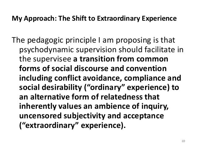 My Approach: The Shift to Extraordinary Experience The pedagogic principle I am proposing is that psychodynamic supervisio...