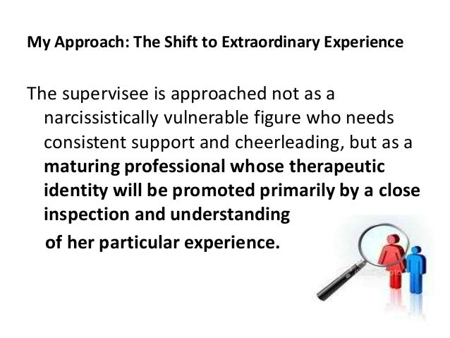 My Approach: The Shift to Extraordinary Experience The supervisee is approached not as a narcissistically vulnerable figur...