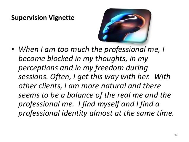 Supervision Vignette • When I am too much the professional me, I become blocked in my thoughts, in my perceptions and in m...