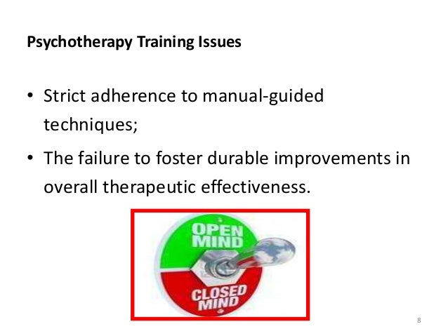 Psychotherapy Training Issues • Strict adherence to manual-guided techniques; • The failure to foster durable improvements...