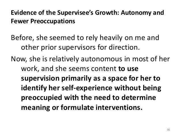 Evidence of the Supervisee's Growth: Autonomy and Fewer Preoccupations Before, she seemed to rely heavily on me and other ...