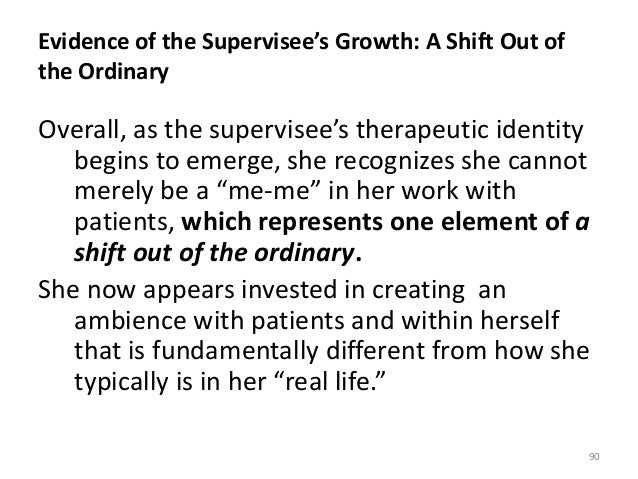 Evidence of the Supervisee's Growth: A Shift Out of the Ordinary Overall, as the supervisee's therapeutic identity begins ...