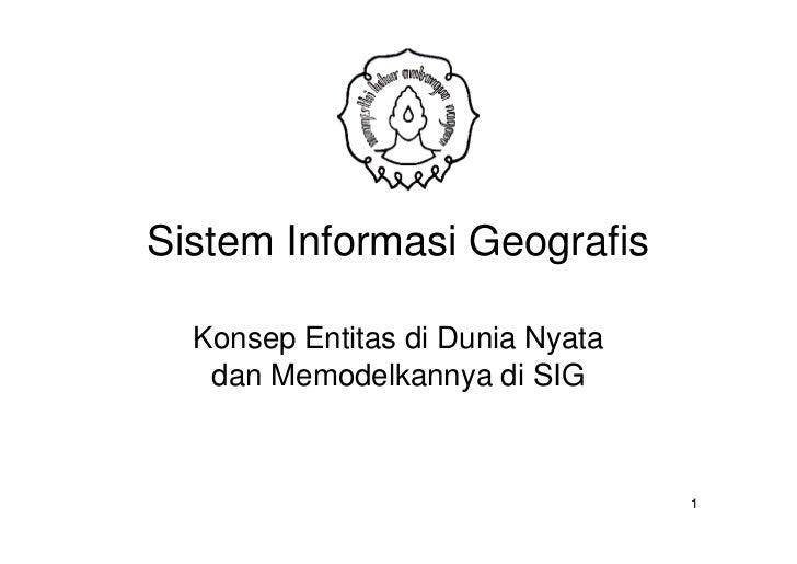 Sistem Informasi Geografis  Konsep Entitas di Dunia Nyata   dan Memodelkannya di SIG                                  1