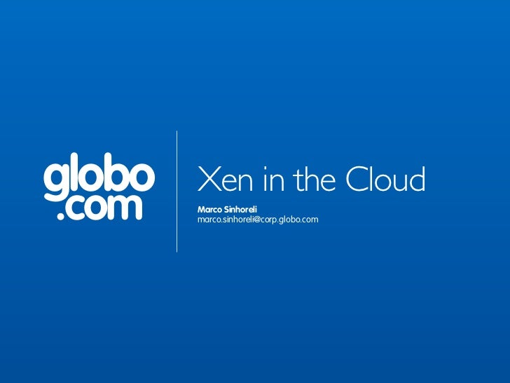 globo   Xen in the Cloud.com    Marco Sinhoreli        marco.sinhoreli@corp.globo.com