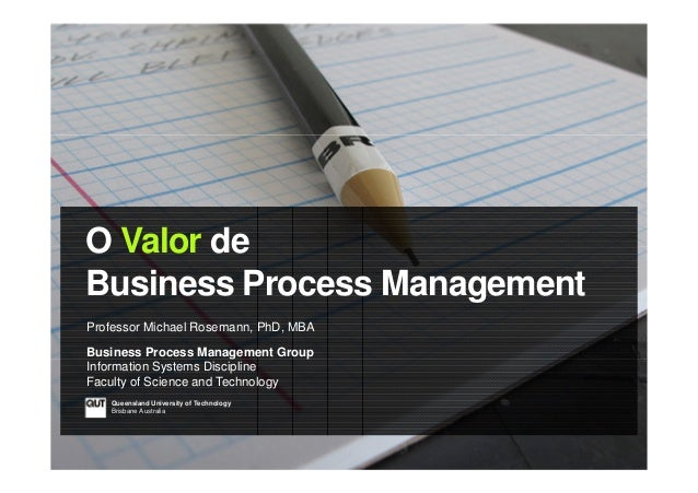 O Valor de Business Process Management Professor Michael Rosemann, PhD, MBA Business Process Management Group Information ...