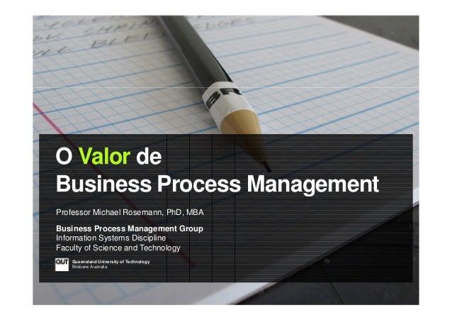 O Valor de Business Process Management Professor Michael Rosemann, PhD, MBA Business Process Management Group Information ...