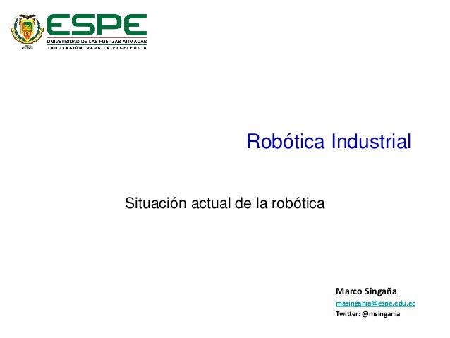 Robótica Industrial Situación actual de la robótica Marco Singaña masingania@espe.edu.ec Twitter: @msingania