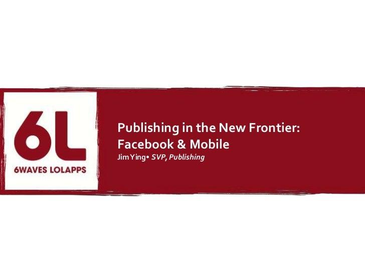 Publishing in the New Frontier:Facebook & MobileJim Ying• SVP, Publishing