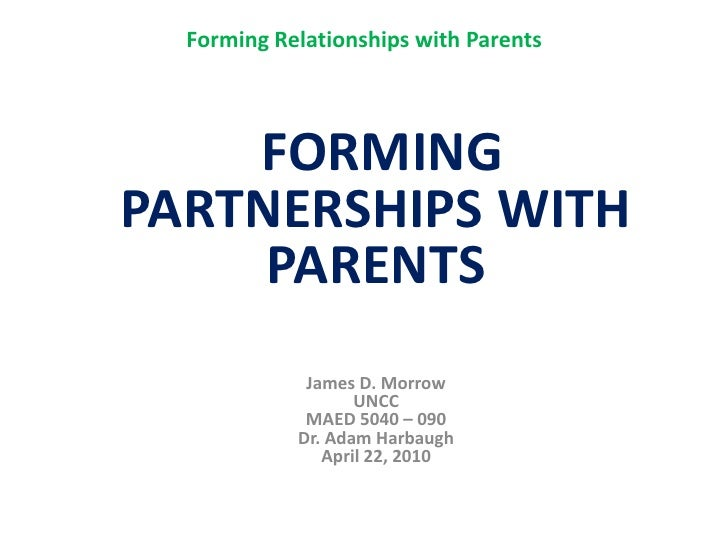 Forming Relationships with Parents<br /> FORMINGPARTNERSHIPS WITH PARENTSJames D. MorrowUNCCMAED 5040 – 090Dr. Adam Harbau...