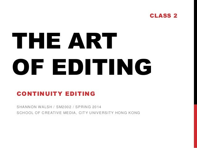 CLASS 2  THE ART OF EDITING CONTINUITY EDITING SHANNON WALSH / SM2002 / SPRING 2014 SCHOOL OF CREAT IVE MEDIA, CIT Y UNIVE...