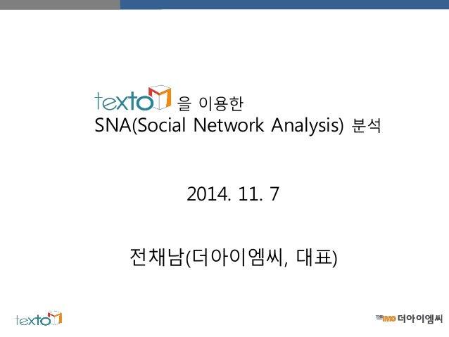 을 이용한 SNA(Social Network Analysis) 분석 전채남(더아이엠씨, 대표) 2014. 11. 7