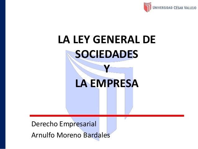 LA LEY GENERAL DE SOCIEDADES Y LA EMPRESA Derecho Empresarial Arnulfo Moreno Bardales