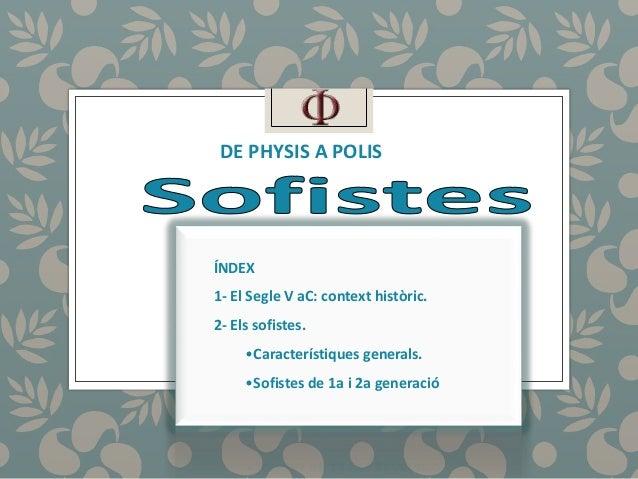 DE PHYSIS A POLIS  ÍNDEX  1- El Segle V aC: context històric.  2- Els sofistes.  •Característiques generals.  •Sofistes de...
