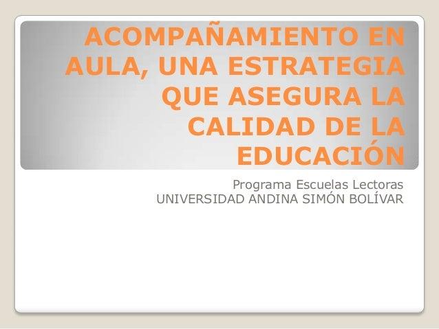 ACOMPAÑAMIENTO EN AULA, UNA ESTRATEGIA QUE ASEGURA LA CALIDAD DE LA EDUCACIÓN Programa Escuelas Lectoras UNIVERSIDAD ANDIN...