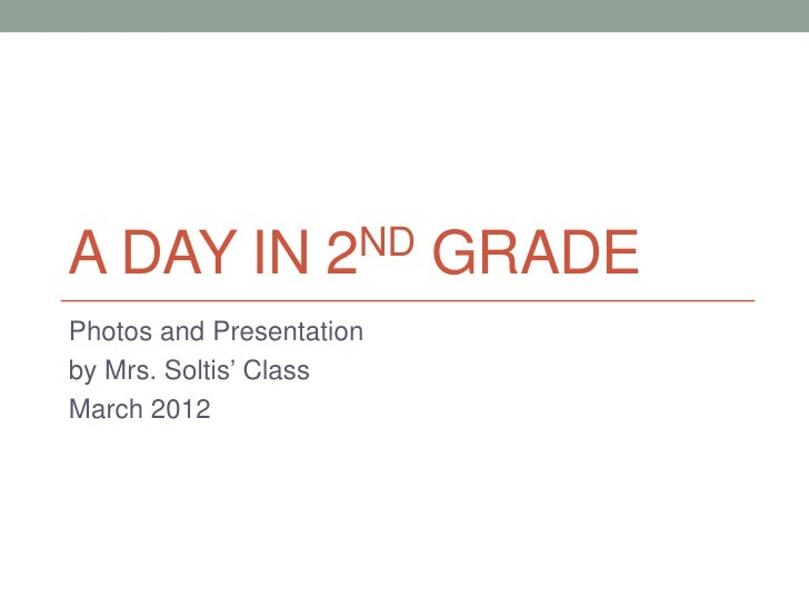 A DAY IN            2ND   GRADEPhotos and Presentationby Mrs. Soltis' ClassMarch 2012