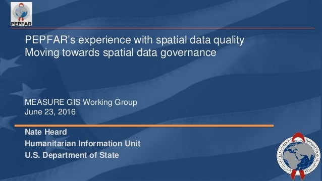 PEPFAR's experience with spatial data quality Moving towards spatial data governance MEASURE GIS Working Group June 23, 20...