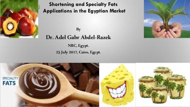 Shortening and Specialty Fats Applications in the Egyptian Market By Dr.Adel Gabr Abdel-Razek NRC,Egypt. 25July2017, Cairo...