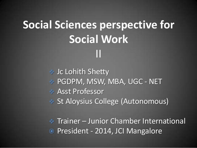Social Sciences perspective for Social Work II Jc Lohith Shetty PGDPM, MSW, MBA, UGC - NET  Asst Professor  St Aloysius ...