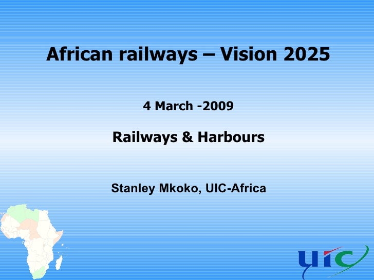 African railways – Vision 2025 4 March -2009 Railways & Harbours Stanley Mkoko, UIC-Africa