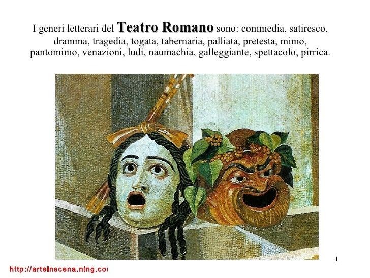 I generi letterari del  Teatro Romano  sono: commedia, satiresco, dramma, tragedia, togata, tabernaria, palliata, pretesta...