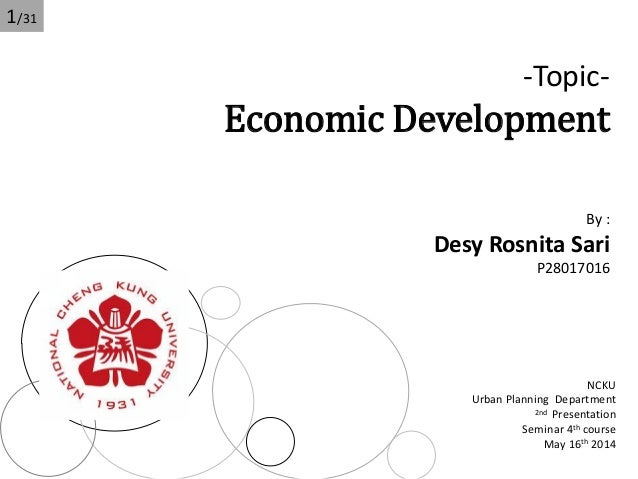 -Topic- Economic Development By : Desy Rosnita Sari P28017016 NCKU Urban Planning Department 2nd Presentation Seminar 4th ...