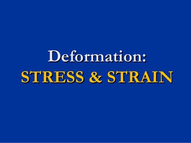 Deformation:Deformation: STRESS & STRAINSTRESS & STRAIN