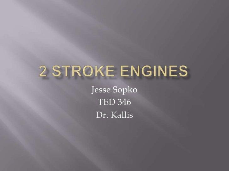 2 Stroke Engines<br />Jesse Sopko<br />TED 346<br />Dr. Kallis<br />