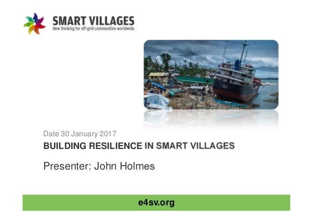 e4sv.org BUILDING RESILIENCE IN SMART VILLAGES Date 30 January 2017 Presenter: John Holmes
