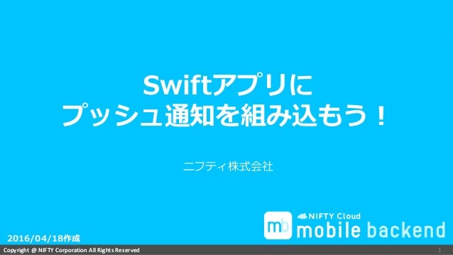 Copyright @ NIFTY Corporation All Rights ReservedCopyright @ NIFTY Corporation All Rights Reserved ニフティ株式会社 1 Swiftアプリに プッ...