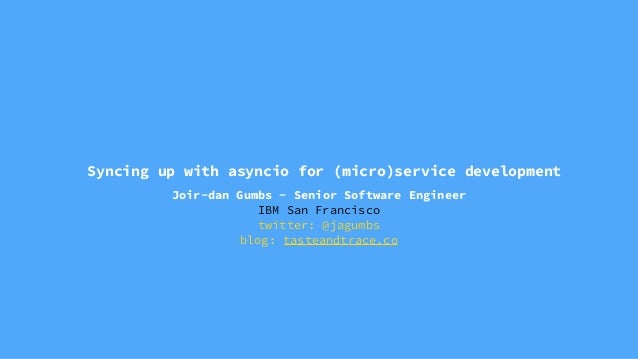Syncing up with asyncio for (micro)service development Joir-dan Gumbs - Senior Software Engineer IBM San Francisco twitter...