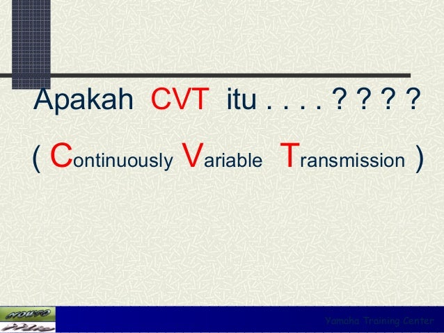 Apakah CVT itu . . . . ? ? ? ?( Continuously Variable Transmission )                            Yamaha Training Center