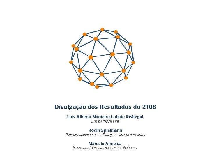 Divulgação dos Resultados do 2T08 Luis Alberto Monteiro Lobato Reátegui Diretor Presidente Rodin Spielmann Diretor Finance...