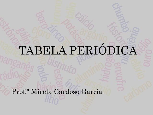 TABELA PERIÓDICA Prof.ª Mirela Cardoso Garcia