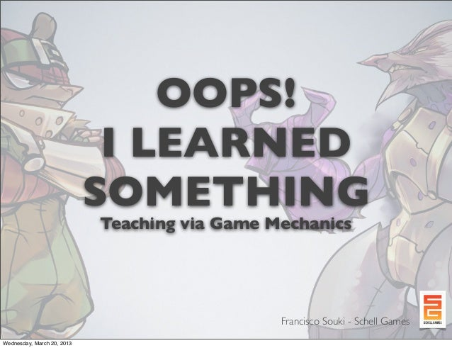 OOPS!I LEARNEDSOMETHINGTeaching via Game MechanicsFrancisco Souki - Schell GamesWednesday, March 20, 2013