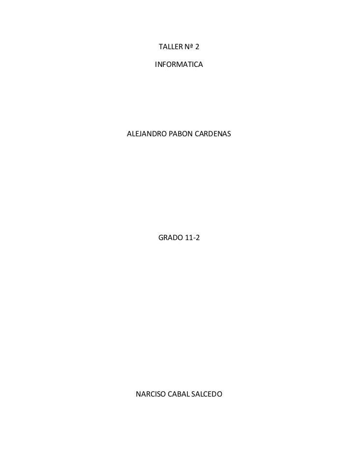 TALLER Nª 2<br />INFORMATICA<br />ALEJANDRO PABON CARDENAS<br />GRADO 11-2<br />NARCISO CABAL SALCEDO<br />LA FUENTE DE PO...