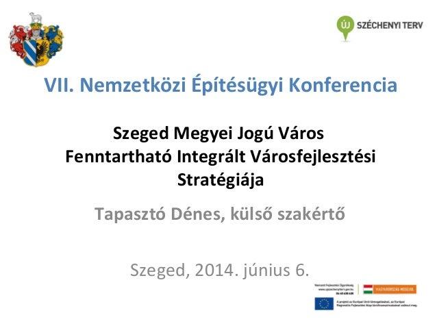 VII. Nemzetközi Építésügyi Konferencia Szeged Megyei Jogú Város Fenntartható Integrált Városfejlesztési Stratégiája Tapasz...