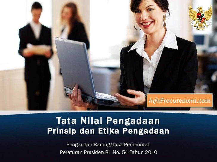 Tata Nilai Pengadaan Prinsip dan Etika Pengadaan Pengadaan Barang/Jasa Pemerintah Peraturan Presiden RI  No. 54 Tahun 2010