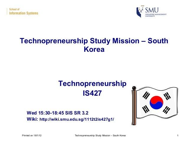 Technopreneurship IS427 Wed 15:30-18:45 SIS SR 3.2 Wiki: http://wiki.smu.edu.sg/1112t2is427g1/ Technopreneurship Study Mis...