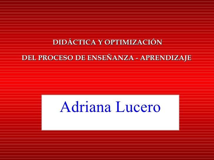 DIDÁCTICA Y OPTIMIZACIÓN DEL PROCESO DE ENSEÑANZA - APRENDIZAJE   Adriana Lucero